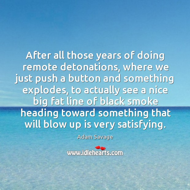 Image, After all those years of doing remote detonations, where we just push