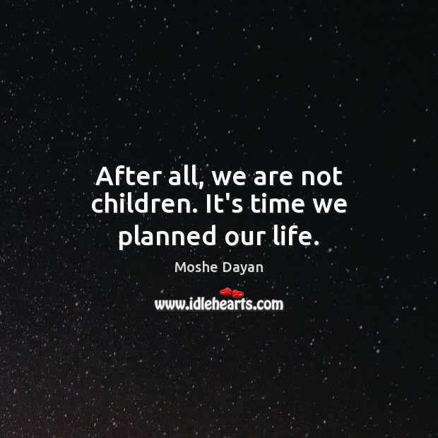 After all, we are not children. It's time we planned our life. Image