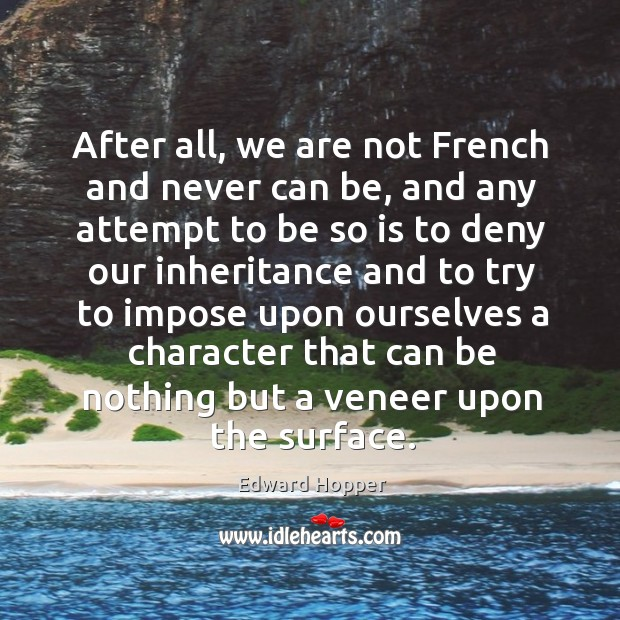 After all, we are not french and never can be, and any attempt to be so is to deny our inheritance and Image