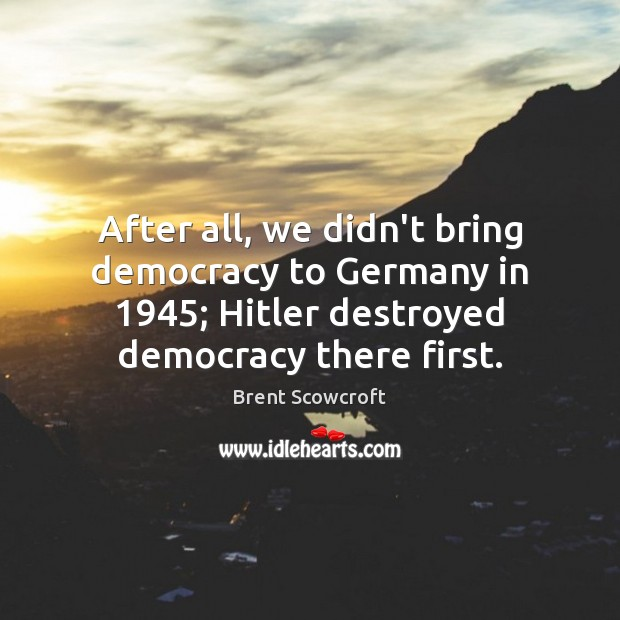 Image, After all, we didn't bring democracy to Germany in 1945; Hitler destroyed democracy