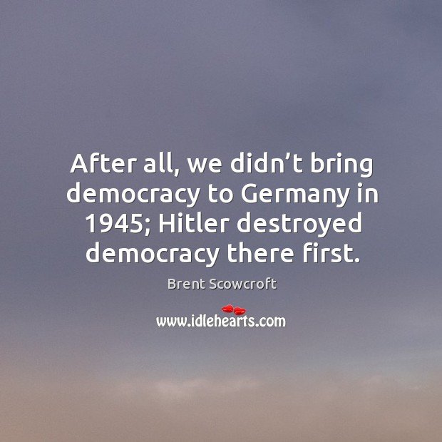 After all, we didn't bring democracy to germany in 1945; hitler destroyed democracy there first. Brent Scowcroft Picture Quote