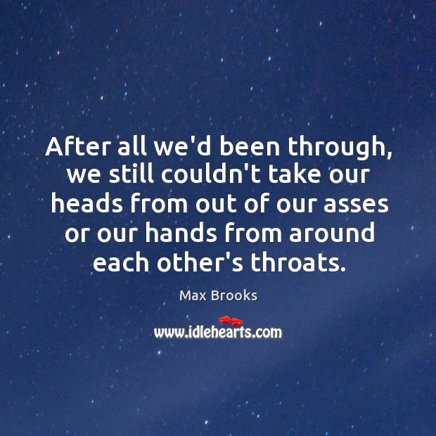 After all we'd been through, we still couldn't take our heads from Max Brooks Picture Quote