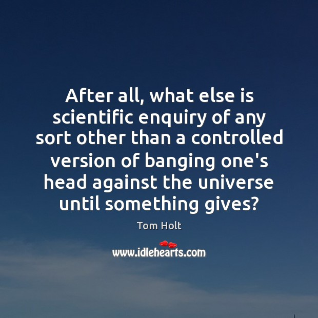 After all, what else is scientific enquiry of any sort other than Tom Holt Picture Quote