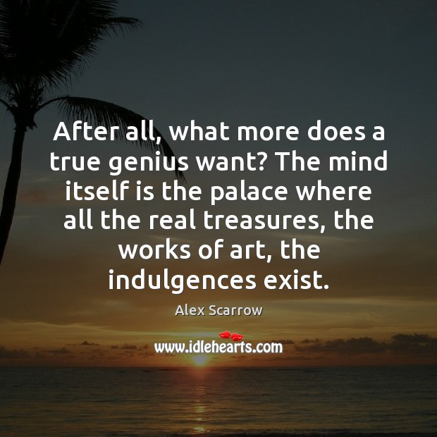 After all, what more does a true genius want? The mind itself Image