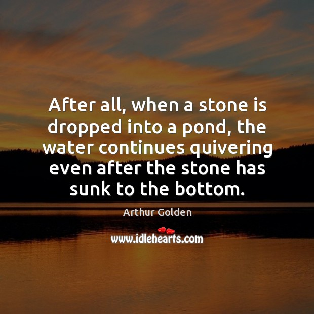 After all, when a stone is dropped into a pond, the water Arthur Golden Picture Quote