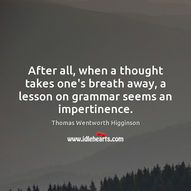 After all, when a thought takes one's breath away, a lesson on Thomas Wentworth Higginson Picture Quote