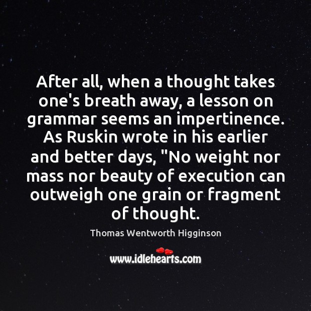 Thomas Wentworth Higginson Picture Quote image saying: After all, when a thought takes one's breath away, a lesson on