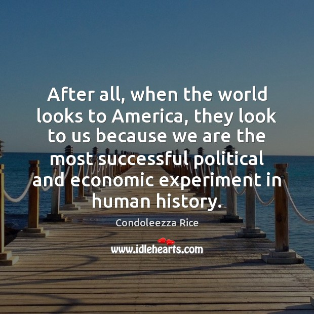 After all, when the world looks to America, they look to us Condoleezza Rice Picture Quote