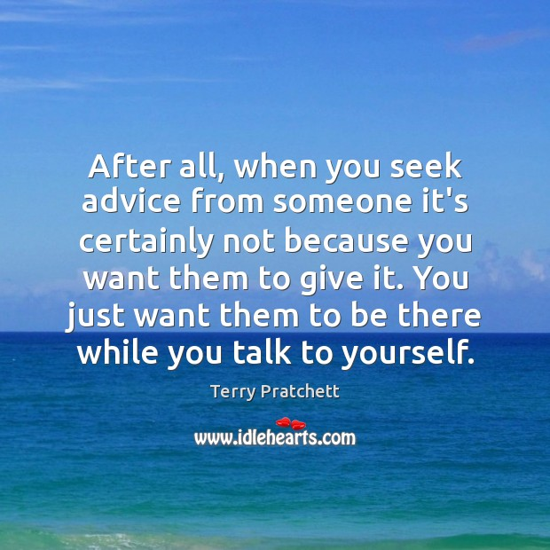 After all, when you seek advice from someone it's certainly not because Image
