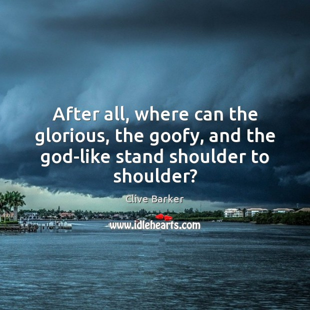 After all, where can the glorious, the goofy, and the God-like stand shoulder to shoulder? Clive Barker Picture Quote