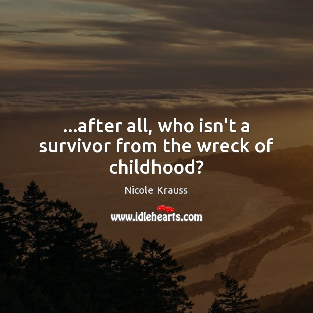 …after all, who isn't a survivor from the wreck of childhood? Nicole Krauss Picture Quote