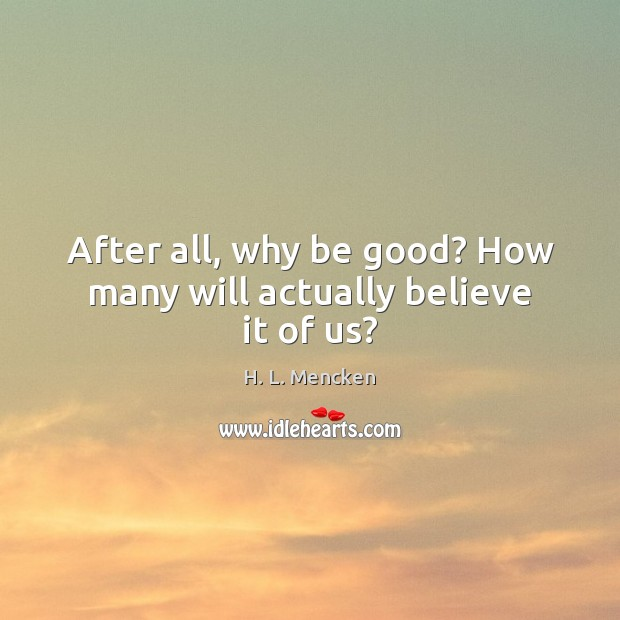 After all, why be good? How many will actually believe it of us? Image
