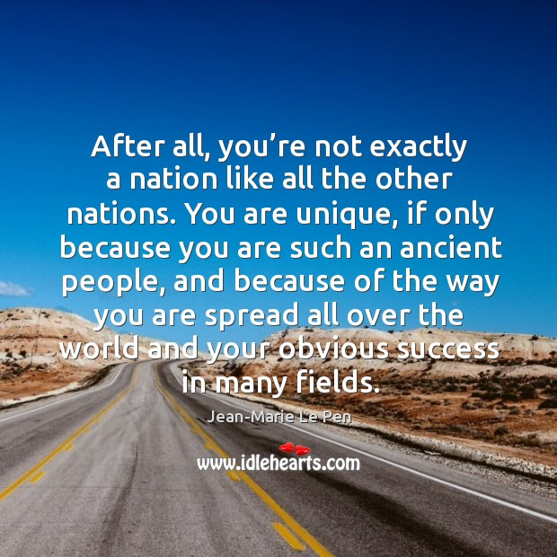 After all, you're not exactly a nation like all the other nations. Jean-Marie Le Pen Picture Quote