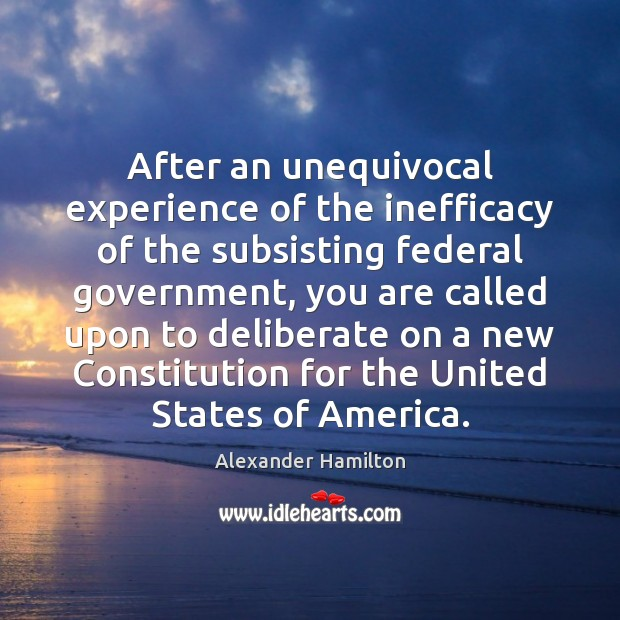 After an unequivocal experience of the inefficacy of the subsisting federal government, Alexander Hamilton Picture Quote