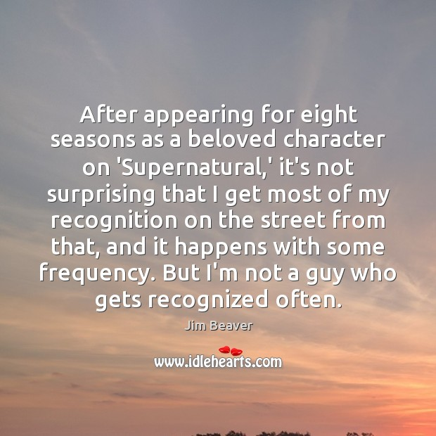 After appearing for eight seasons as a beloved character on 'Supernatural,' Jim Beaver Picture Quote