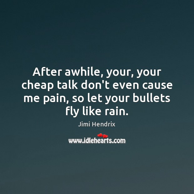 After awhile, your, your cheap talk don't even cause me pain, so Jimi Hendrix Picture Quote