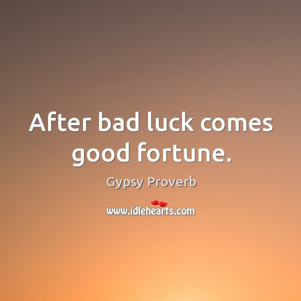 After bad luck comes good fortune. Gypsy Proverbs Image