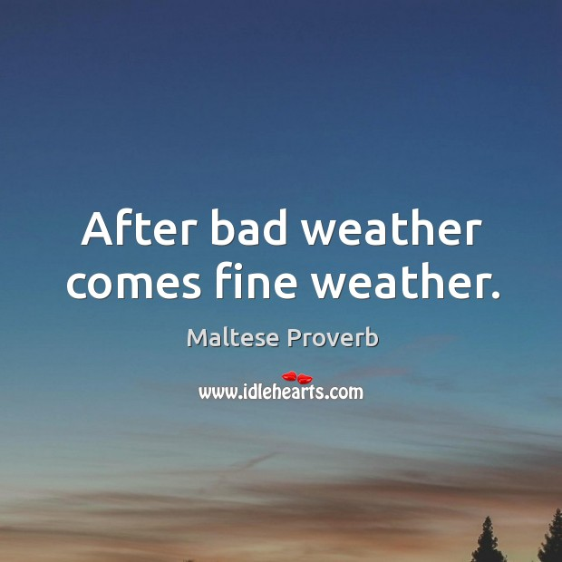 After bad weather comes fine weather. Maltese Proverbs Image