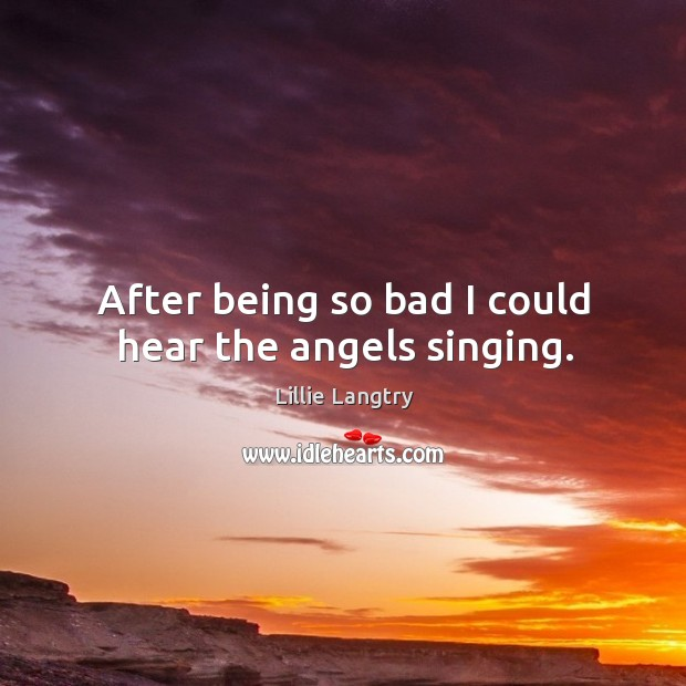 After being so bad I could hear the angels singing. Lillie Langtry Picture Quote