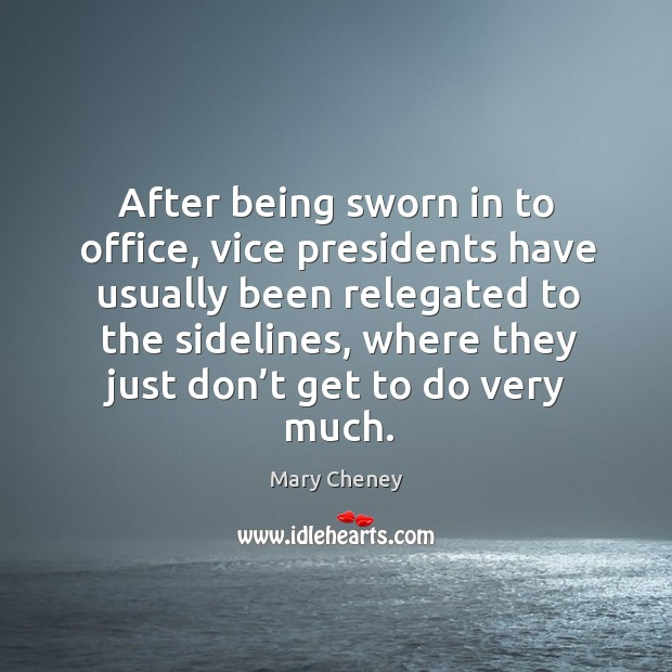 After being sworn in to office, vice presidents have usually been relegated to the sidelines Image