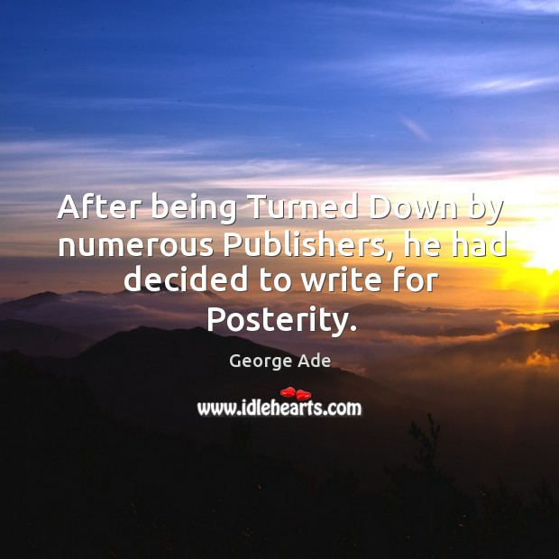 After being turned down by numerous publishers, he had decided to write for posterity. George Ade Picture Quote