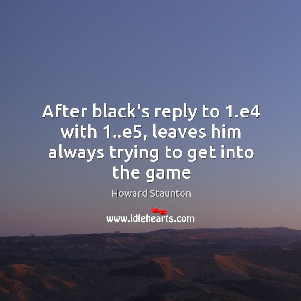 After black's reply to 1.e4 with 1..e5, leaves him always trying to get into the game Image
