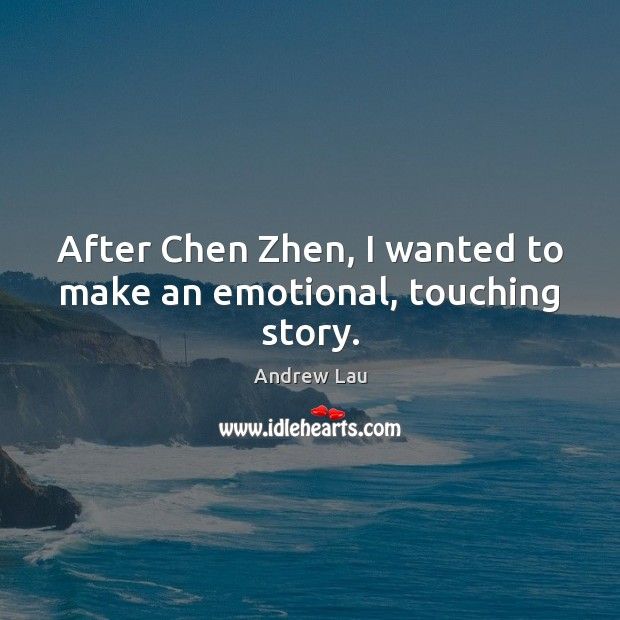 After Chen Zhen, I wanted to make an emotional, touching story. Andrew Lau Picture Quote