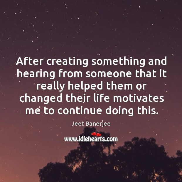 After creating something and hearing from someone that it really helped them Jeet Banerjee Picture Quote