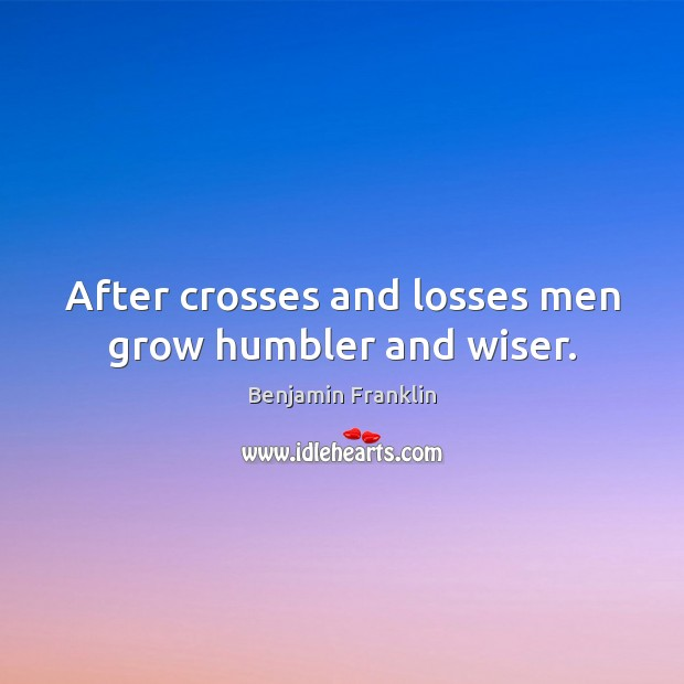 After crosses and losses men grow humbler and wiser. Image