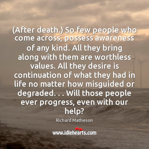 (After death.) So few people who come across, possess awareness of any Desire Quotes Image