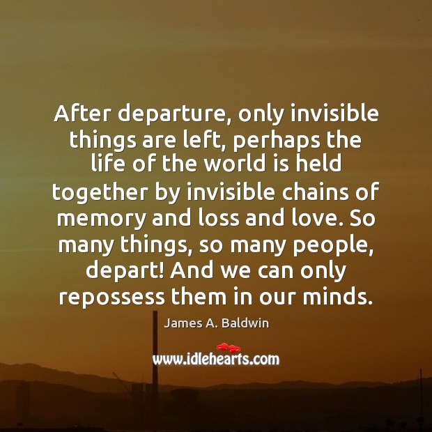 After departure, only invisible things are left, perhaps the life of the James A. Baldwin Picture Quote