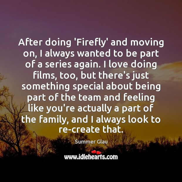 After doing 'Firefly' and moving on, I always wanted to be part Moving On Quotes Image