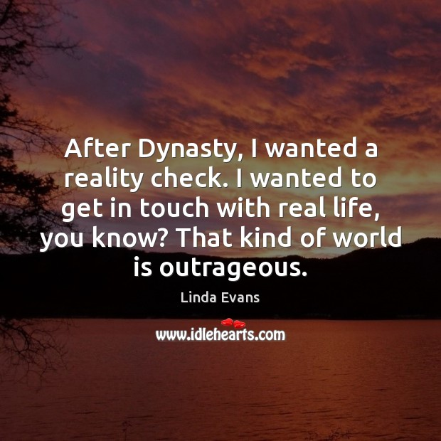 Image, After Dynasty, I wanted a reality check. I wanted to get in