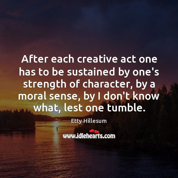After each creative act one has to be sustained by one's strength Etty Hillesum Picture Quote