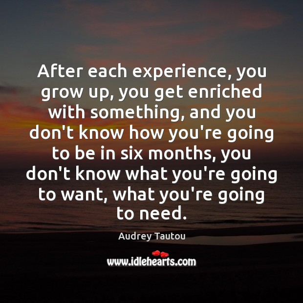 Image, After each experience, you grow up, you get enriched with something, and