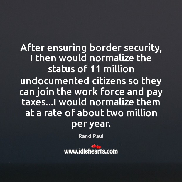 After ensuring border security, I then would normalize the status of 11 million Rand Paul Picture Quote