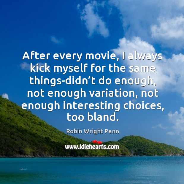 After every movie, I always kick myself for the same things-didn't do enough Robin Wright Penn Picture Quote