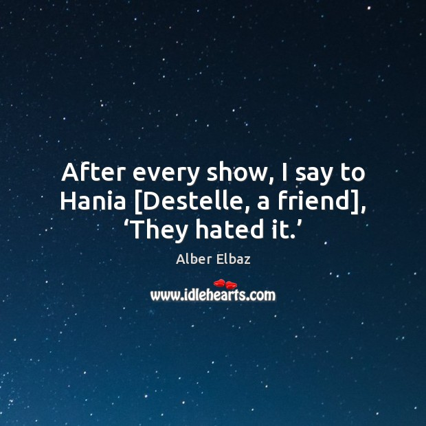 Image, After every show, I say to Hania [Destelle, a friend], 'They hated it.'