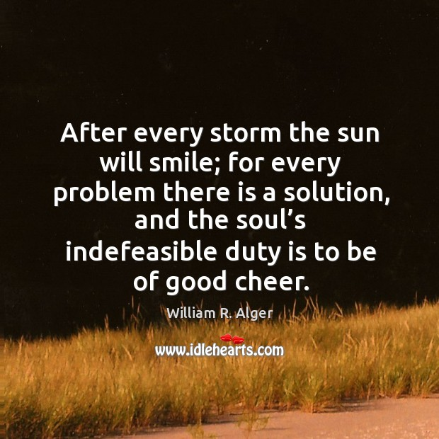 After every storm the sun will smile; for every problem there is a solution, and the soul's Image