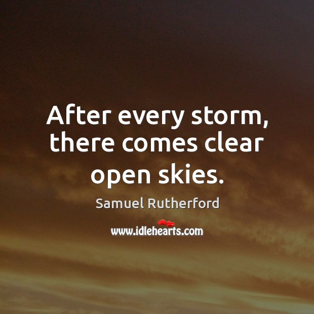 After every storm, there comes clear open skies. Samuel Rutherford Picture Quote