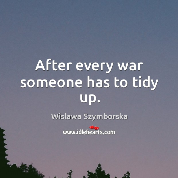 After every war someone has to tidy up. Wislawa Szymborska Picture Quote