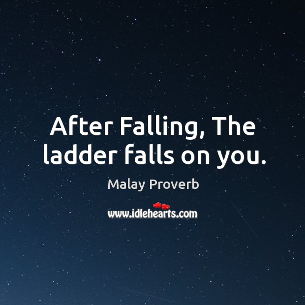 After falling, the ladder falls on you. Malay Proverbs Image