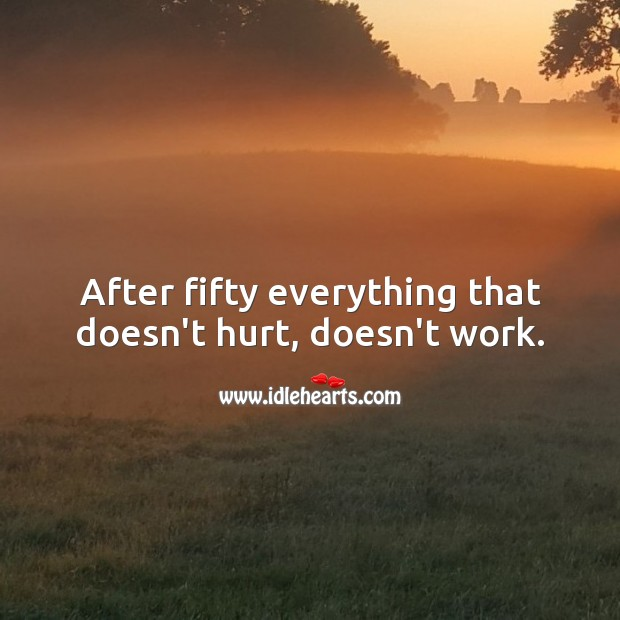 After fifty everything that doesn't hurt, doesn't work. Hurt Quotes Image