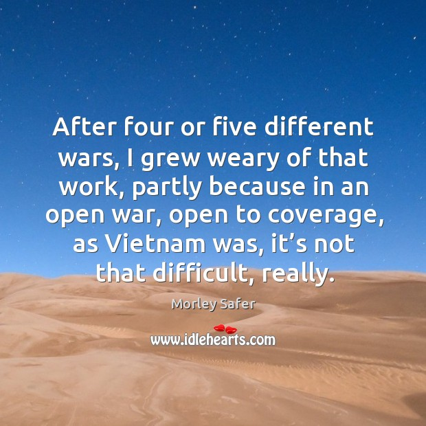 After four or five different wars, I grew weary of that work, partly because in an open war Image