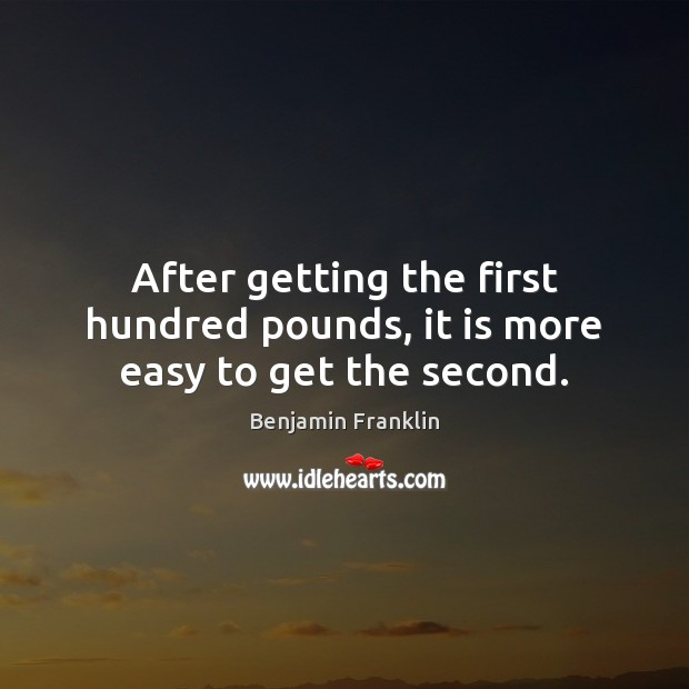 After getting the first hundred pounds, it is more easy to get the second. Image