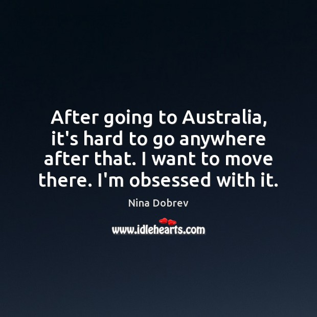 After going to Australia, it's hard to go anywhere after that. I Nina Dobrev Picture Quote