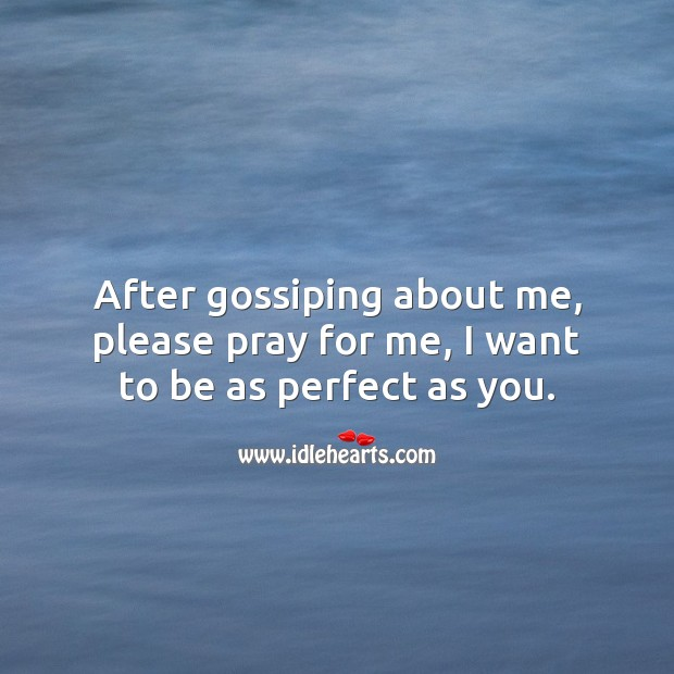 Image, After gossiping about me, please pray for me, I want to be as perfect as you.