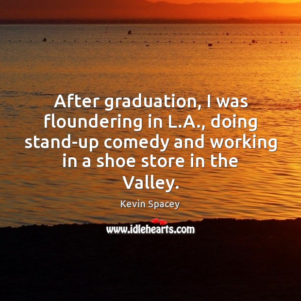 After graduation, I was floundering in L.A., doing stand-up comedy and Graduation Quotes Image