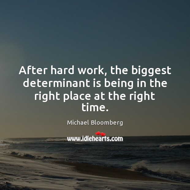 After hard work, the biggest determinant is being in the right place at the right time. Michael Bloomberg Picture Quote