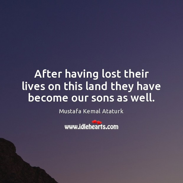 After having lost their lives on this land they have become our sons as well. Mustafa Kemal Ataturk Picture Quote